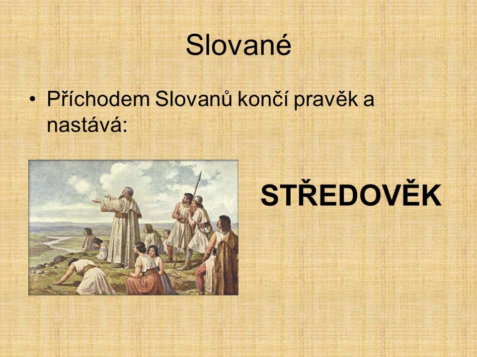Slované Příchodem Slovanů končí pravěk a nastává: STŘEDOVĚK