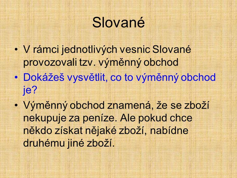 Slované V rámci jednotlivých vesnic Slované provozovali tzv. výměnný obchod. Dokážeš vysvětlit, co to výměnný obchod je