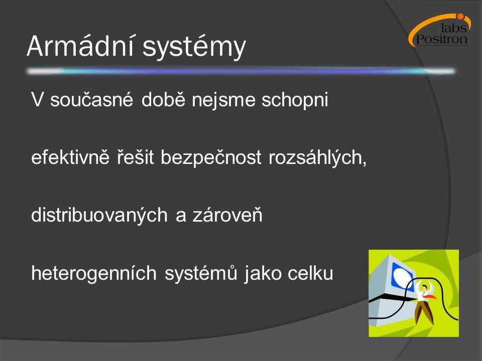 Armádní systémy V současné době nejsme schopni efektivně řešit bezpečnost rozsáhlých, distribuovaných a zároveň heterogenních systémů jako celku