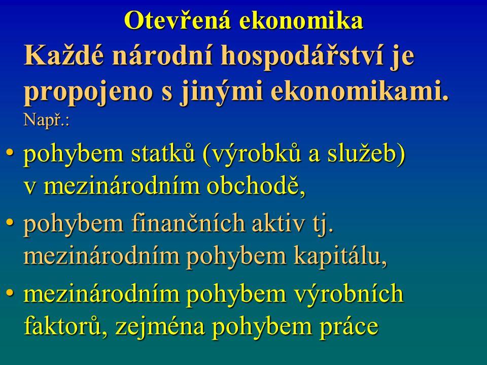 Otevřená ekonomika Každé národní hospodářství je propojeno s jinými ekonomikami. Např.: pohybem statků (výrobků a služeb) v mezinárodním obchodě,