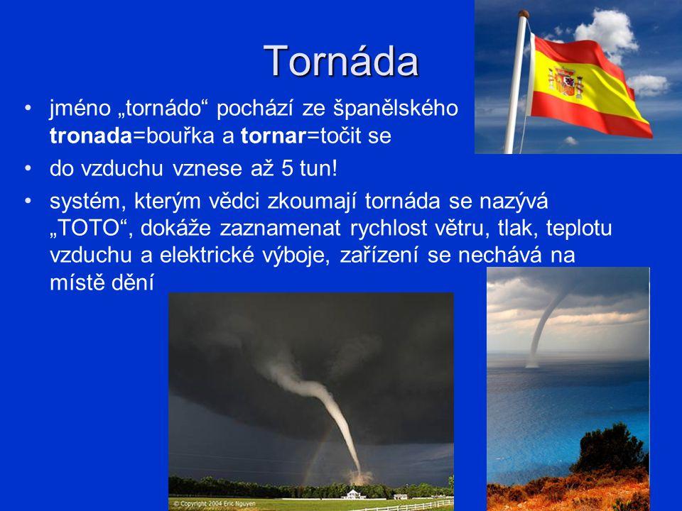 "Tornáda jméno ""tornádo pochází ze španělského tronada=bouřka a tornar=točit se. do vzduchu vznese až 5 tun!"