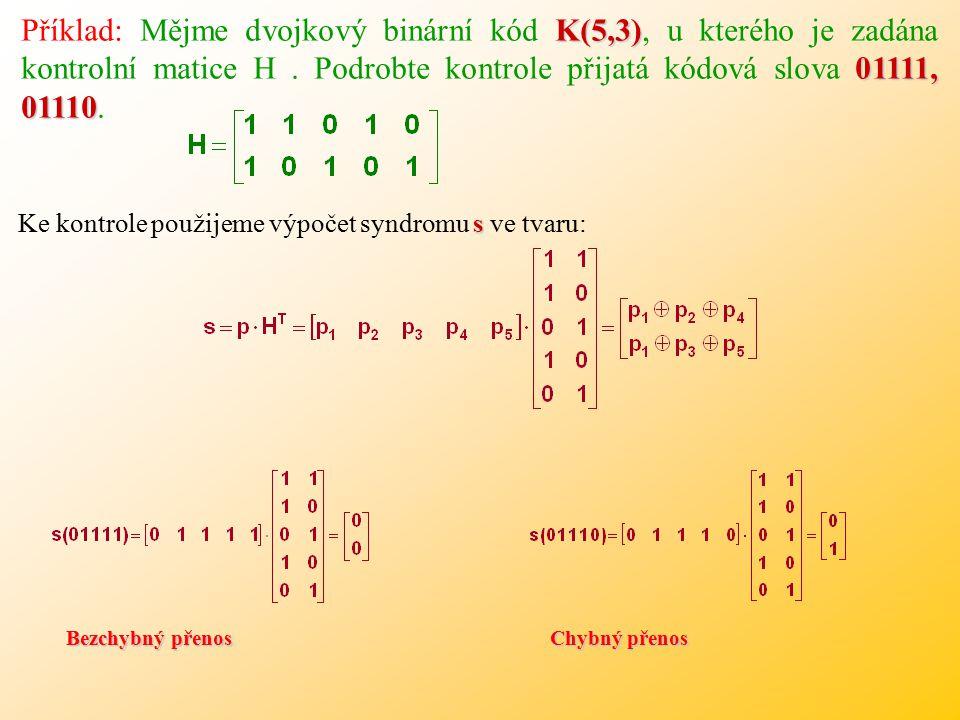 Příklad: Mějme dvojkový binární kód K(5,3), u kterého je zadána kontrolní matice H . Podrobte kontrole přijatá kódová slova 01111, 01110.