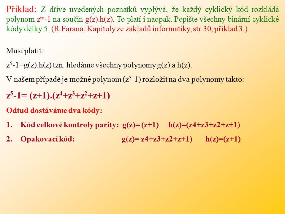 Příklad: Z dříve uvedených poznatků vyplývá, že každý cyklický kód rozkládá polynom zm-1 na součin g(z).h(z). To platí i naopak. Popište všechny binární cyklické kódy délky 5. (R.Farana: Kapitoly ze základů informatiky, str.30, příklad 3.)