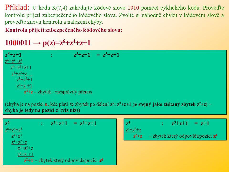 Příklad: U kódu K(7,4) zakódujte kódové slovo 1010 pomocí cyklického kódu. Proveďte kontrolu přijetí zabezpečeného kódového slova. Zvolte si náhodně chybu v kódovém slově a proveďte znovu kontrolu a nalezení chyby.