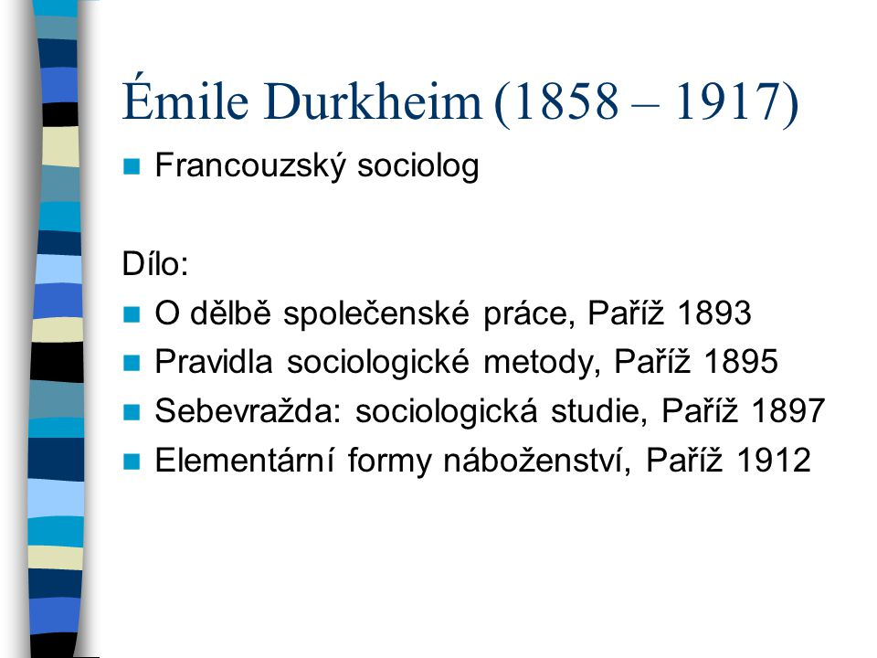 Émile Durkheim (1858 – 1917) Francouzský sociolog Dílo: