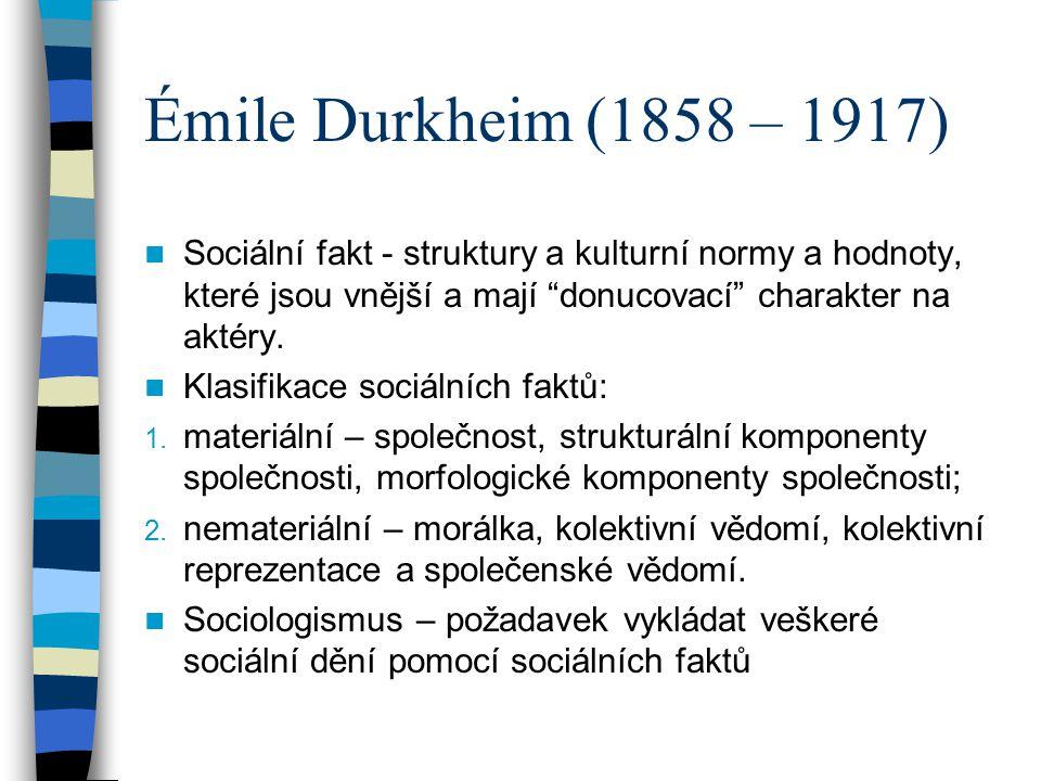 Émile Durkheim (1858 – 1917) Sociální fakt - struktury a kulturní normy a hodnoty, které jsou vnější a mají donucovací charakter na aktéry.