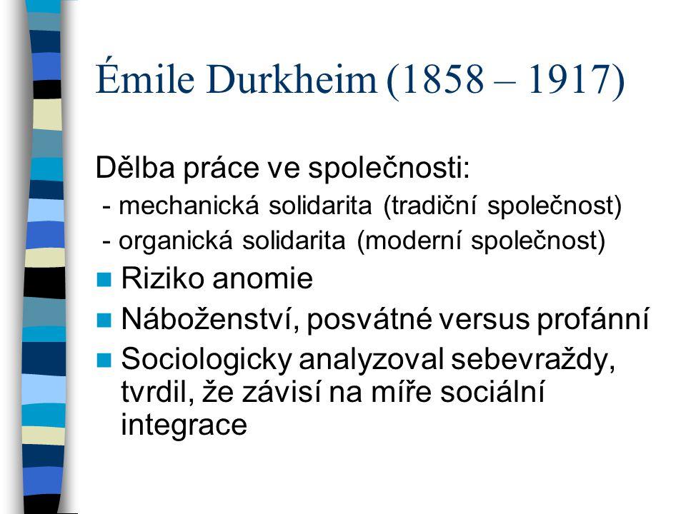 Émile Durkheim (1858 – 1917) Dělba práce ve společnosti: Riziko anomie