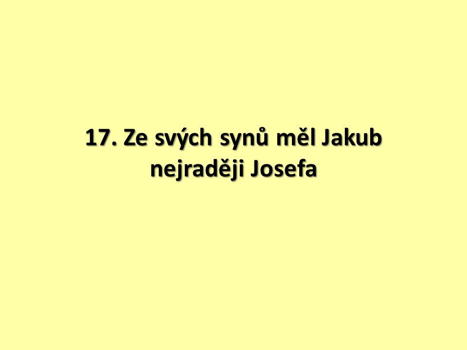 17. Ze svých synů měl Jakub nejraději Josefa