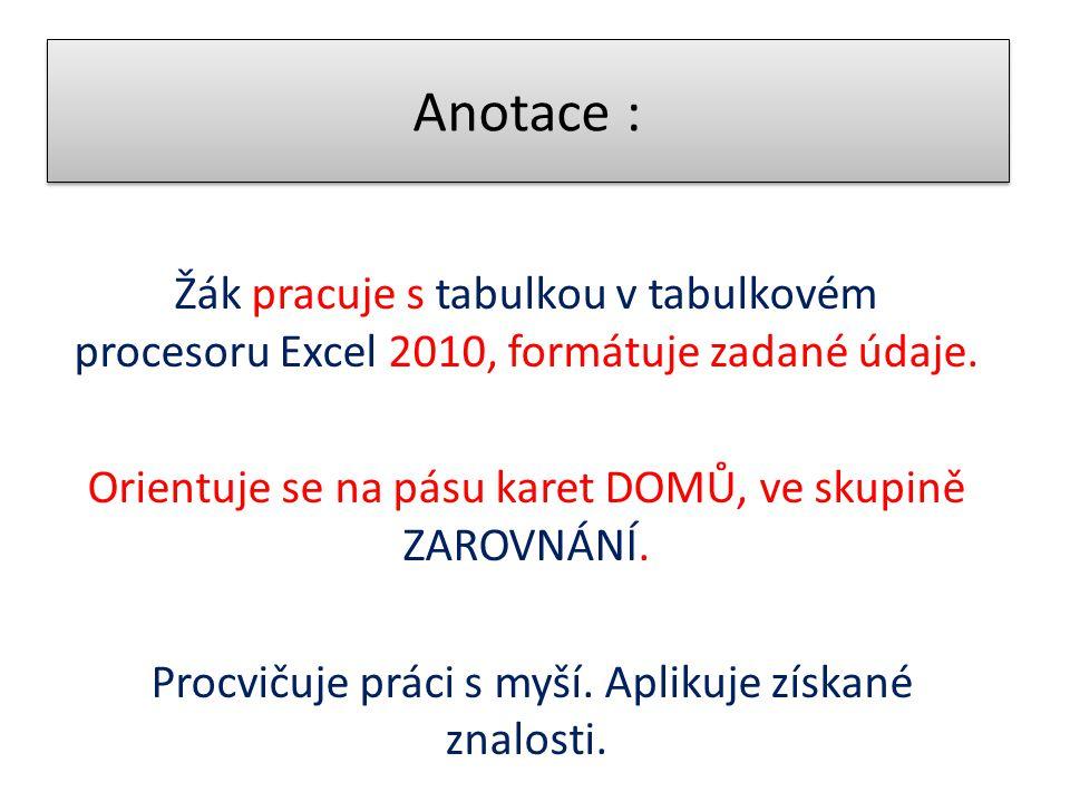 Anotace : Žák pracuje s tabulkou v tabulkovém procesoru Excel 2010, formátuje zadané údaje. Orientuje se na pásu karet DOMŮ, ve skupině ZAROVNÁNÍ.