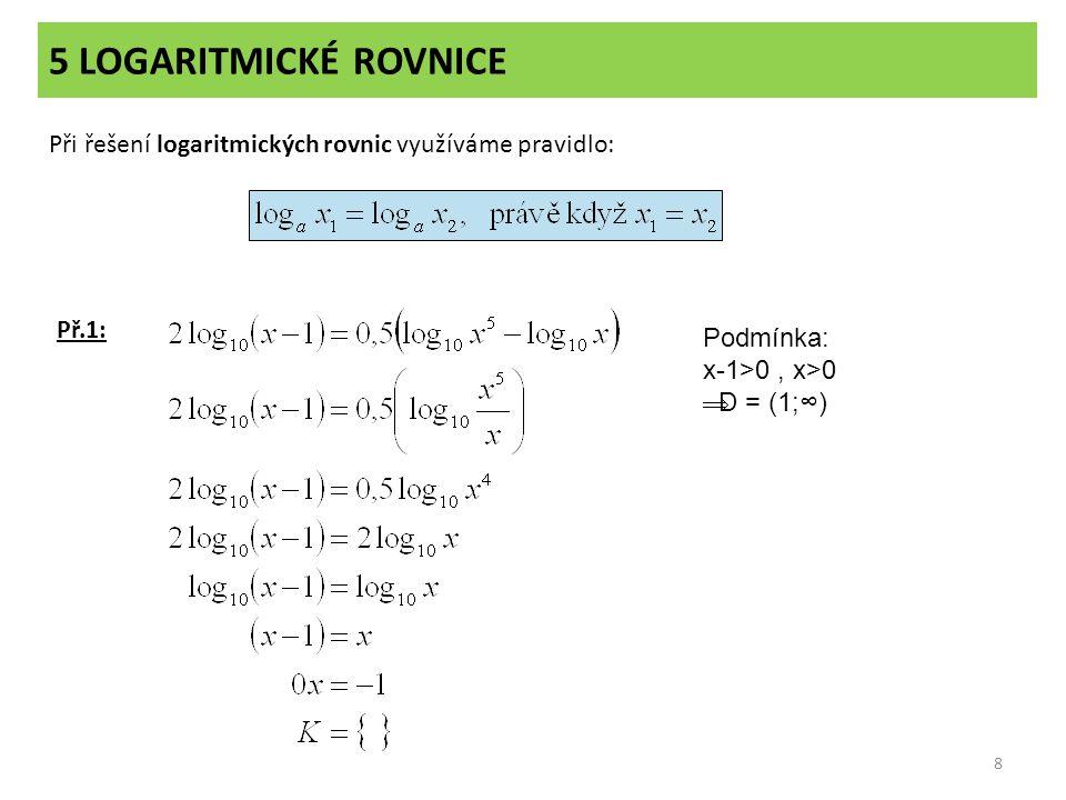 5 LOGARITMICKÉ ROVNICE Při řešení logaritmických rovnic využíváme pravidlo: Př.1: Podmínka: x-1>0 , x>0.