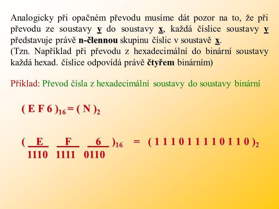 Analogicky při opačném převodu musíme dát pozor na to, že při převodu ze soustavy y do soustavy x, každá číslice soustavy y představuje právě n-člennou skupinu číslic v soustavě x.
