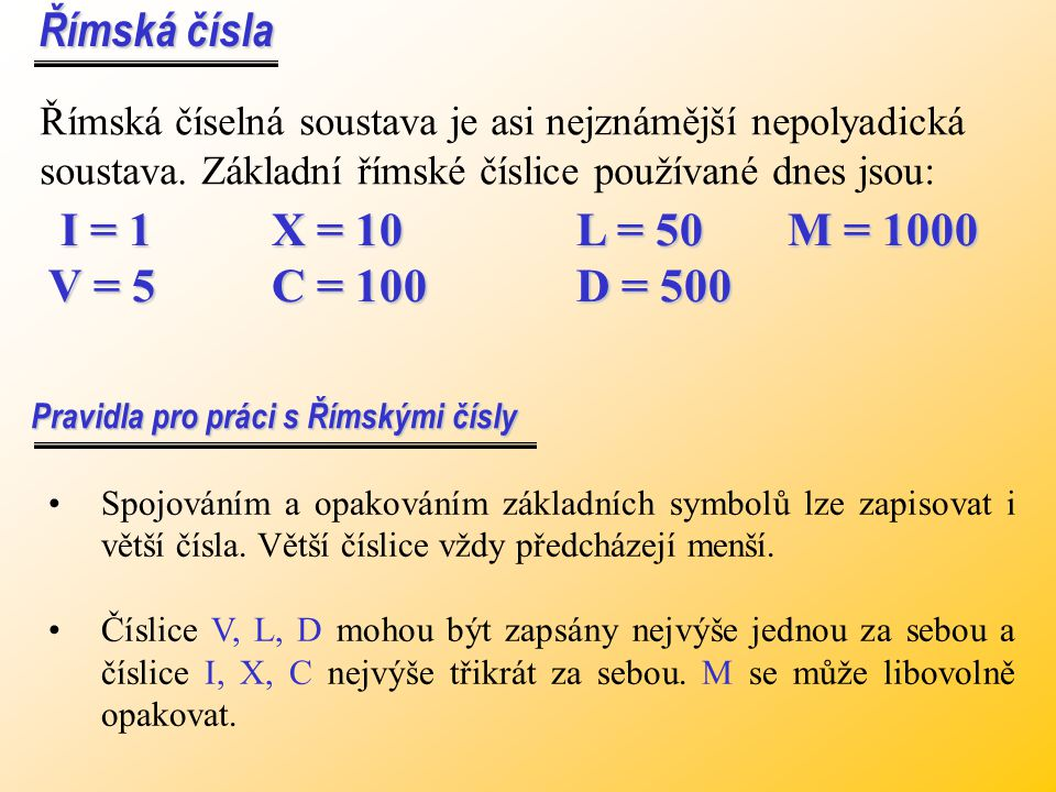 Římská čísla I = 1 X = 10 L = 50 M = 1000 V = 5 C = 100 D = 500