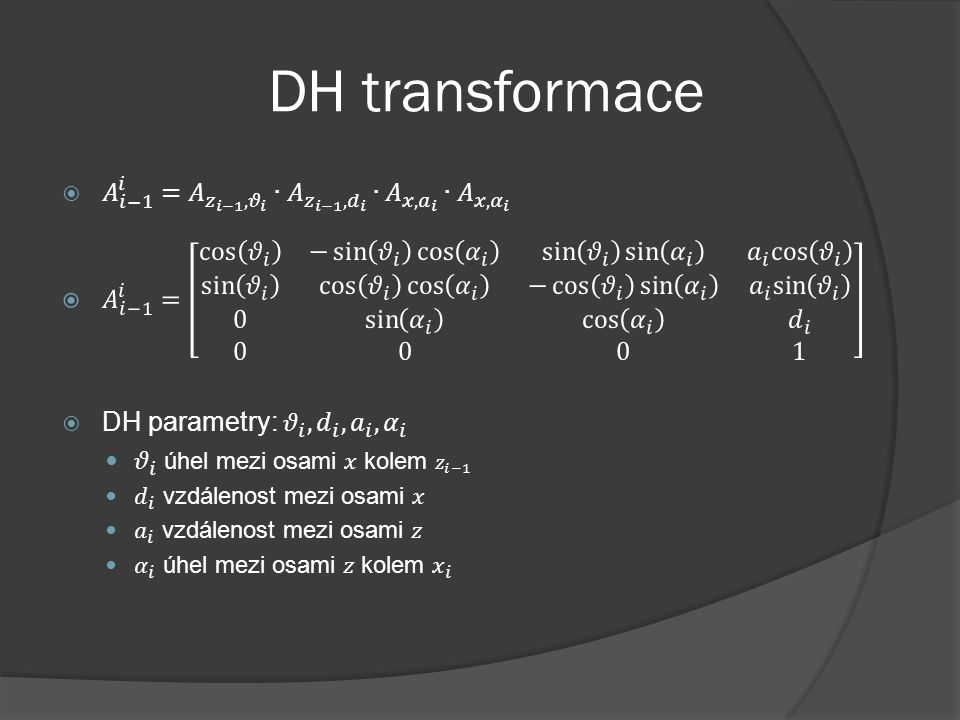 DH transformace 𝐴 𝑖−1 𝑖 = 𝐴 𝑧 𝑖−1 , 𝜗 𝑖 ∙ 𝐴 𝑧 𝑖−1 , 𝑑 𝑖 ∙ 𝐴 𝑥, 𝑎 𝑖 ∙ 𝐴 𝑥, 𝛼 𝑖.