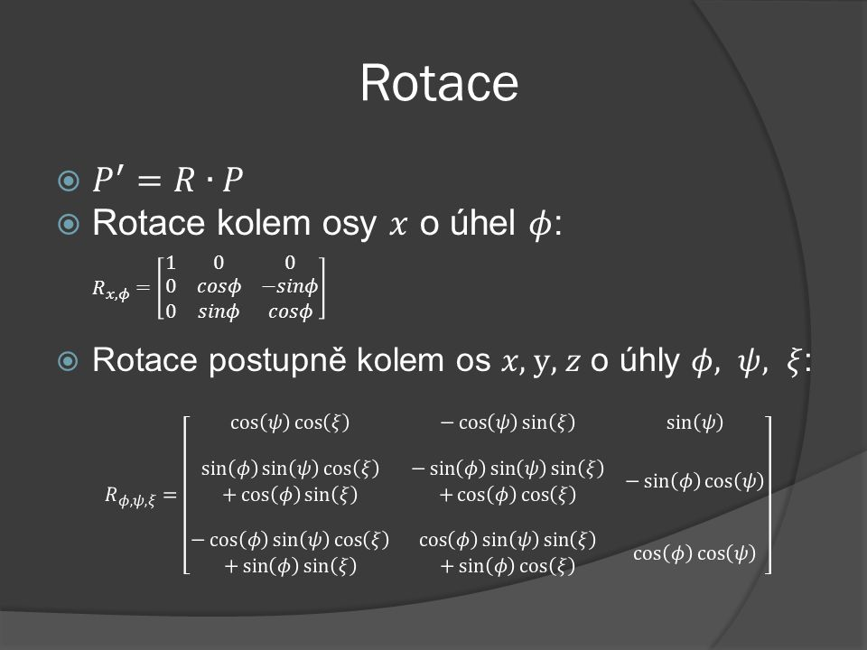 Rotace 𝑃 ′ =𝑅∙𝑃. Rotace kolem osy 𝑥 o úhel 𝜙: 𝑅 𝑥,𝜙 = 1 0 0 0 𝑐𝑜𝑠𝜙 −𝑠𝑖𝑛𝜙 0 𝑠𝑖𝑛𝜙 𝑐𝑜𝑠𝜙. Rotace postupně kolem os 𝑥, y, 𝑧 o úhly 𝜙, 𝜓, 𝜉: