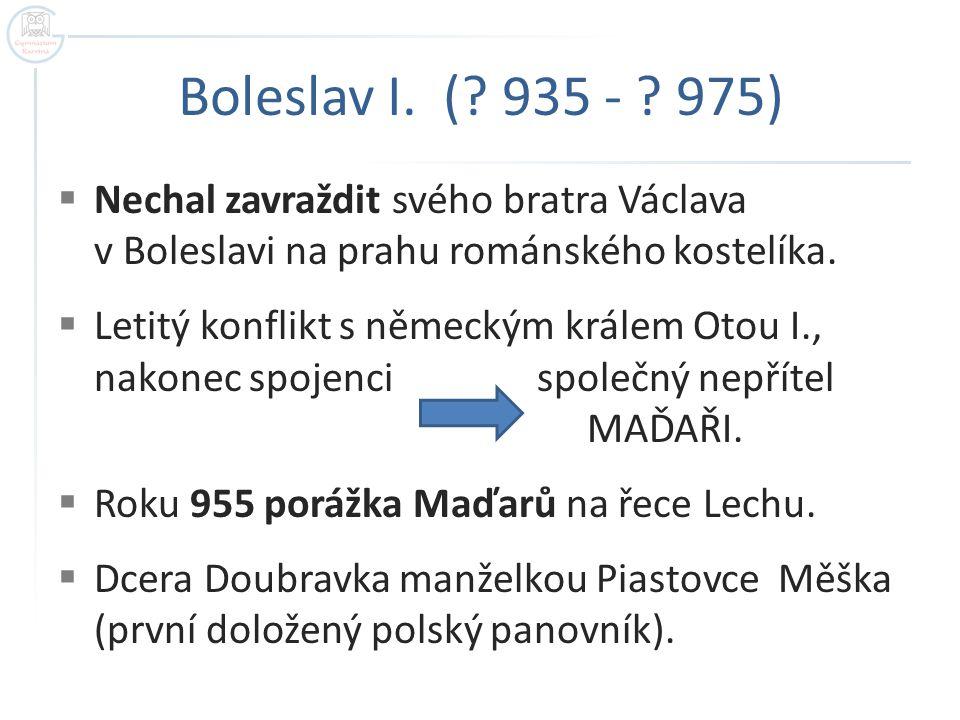 Boleslav I. ( 935 - 975) Nechal zavraždit svého bratra Václava v Boleslavi na prahu románského kostelíka.