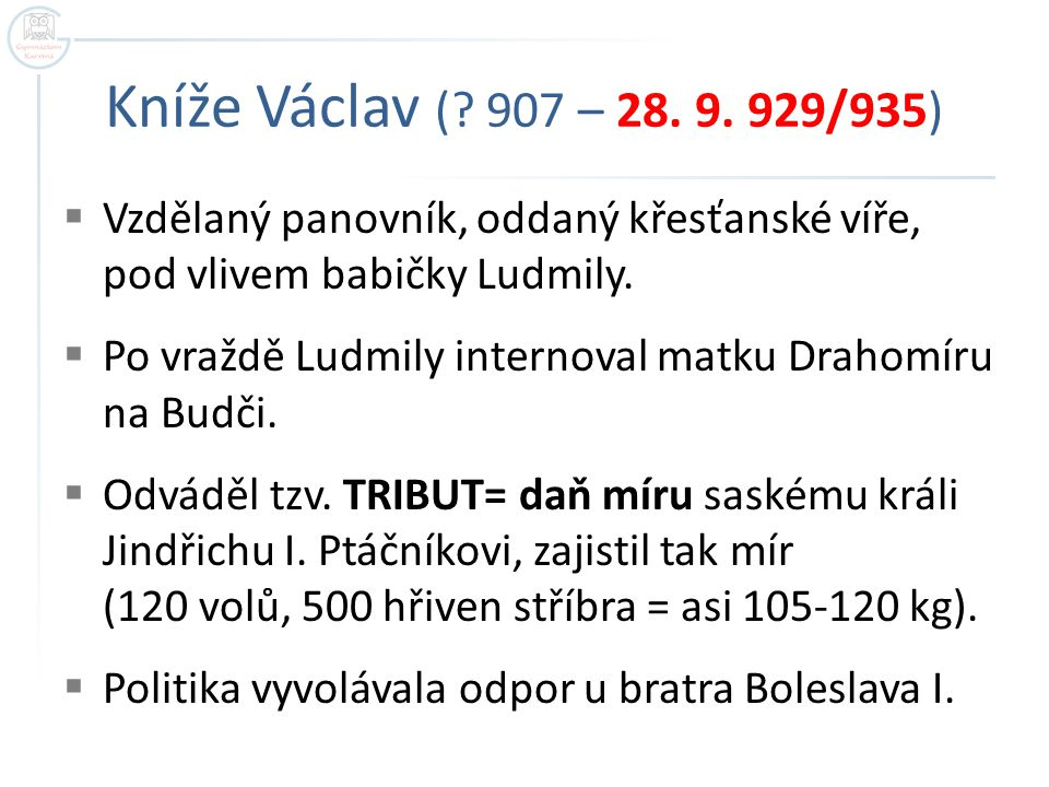Kníže Václav ( 907 – 28. 9. 929/935) Vzdělaný panovník, oddaný křesťanské víře, pod vlivem babičky Ludmily.
