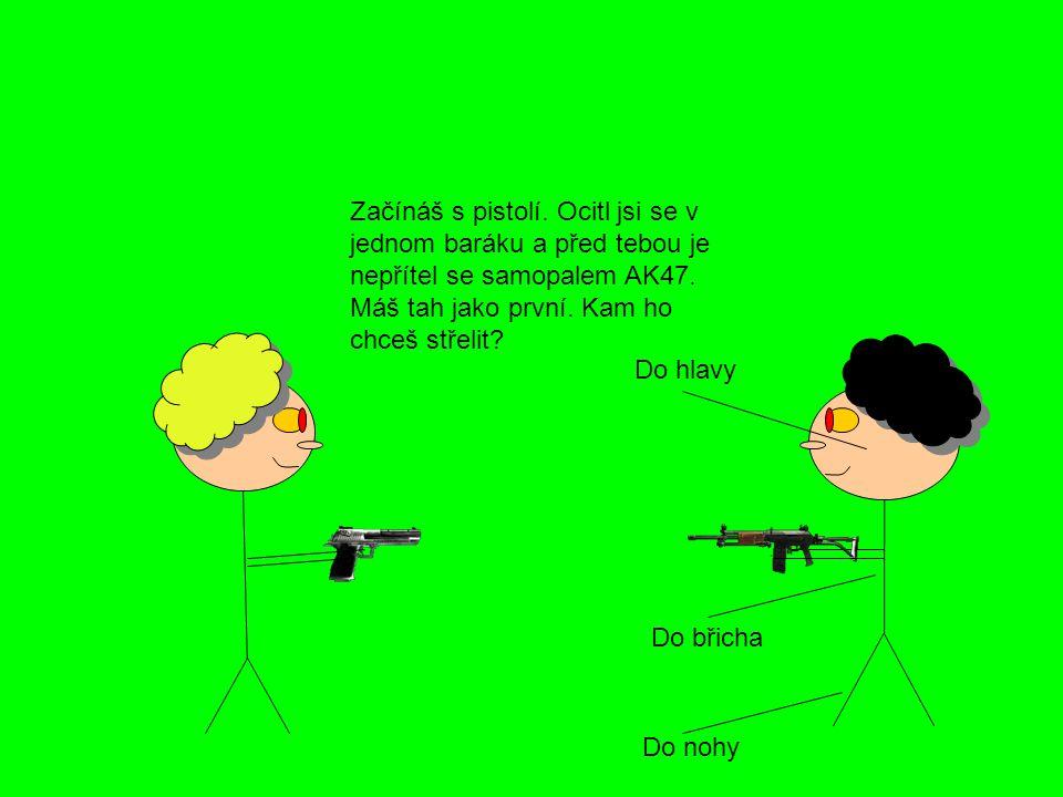 Začínáš s pistolí. Ocitl jsi se v jednom baráku a před tebou je nepřítel se samopalem AK47. Máš tah jako první. Kam ho chceš střelit