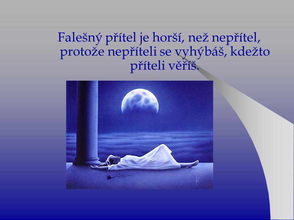 Falešný přítel je horší, než nepřítel, protože nepříteli se vyhýbáš, kdežto příteli věříš.