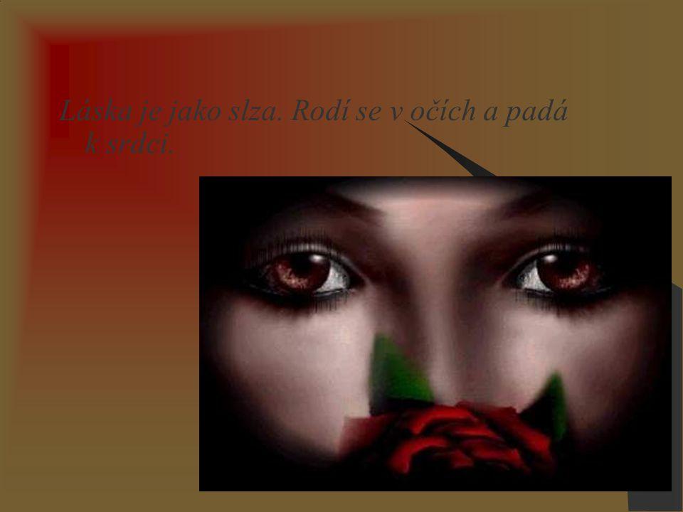Láska je jako slza. Rodí se v očích a padá k srdci.