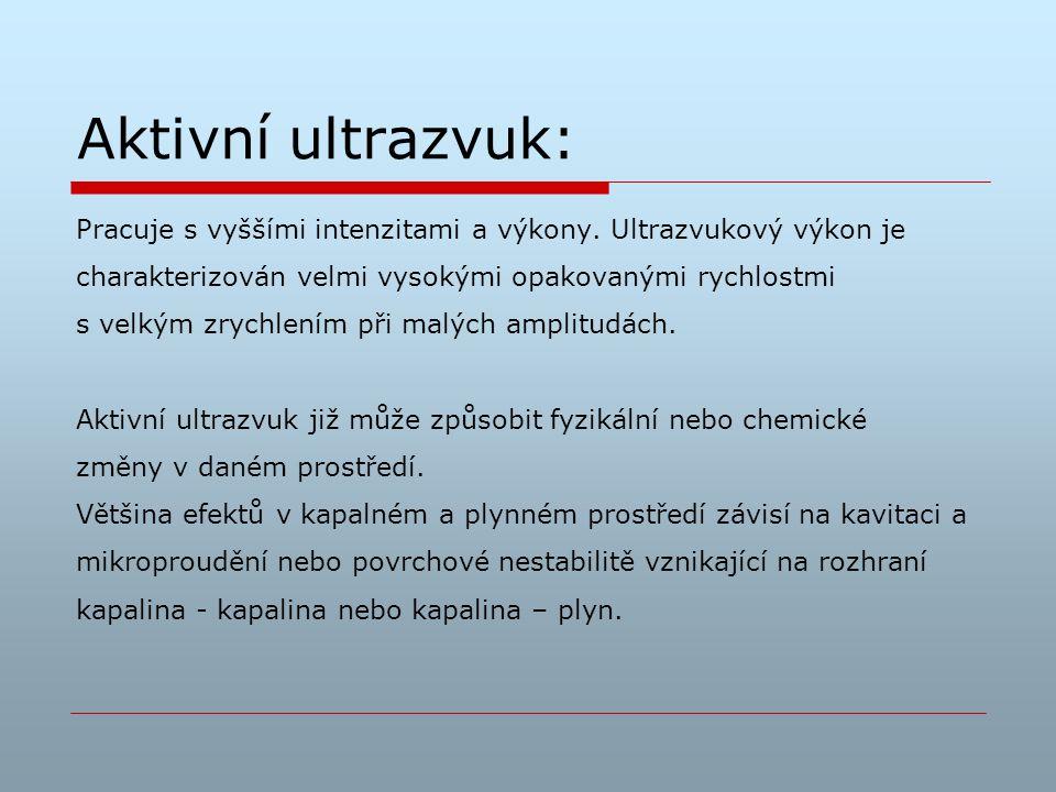 Aktivní ultrazvuk: Pracuje s vyššími intenzitami a výkony. Ultrazvukový výkon je. charakterizován velmi vysokými opakovanými rychlostmi.