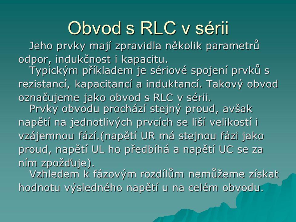 Obvod s RLC v sérii Jeho prvky mají zpravidla několik parametrů. odpor, indukčnost i kapacitu. Typickým příkladem je sériové spojení prvků s.