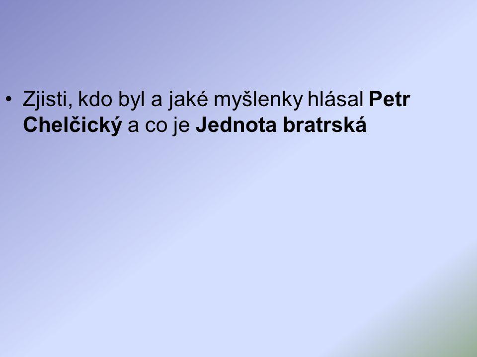 Zjisti, kdo byl a jaké myšlenky hlásal Petr Chelčický a co je Jednota bratrská