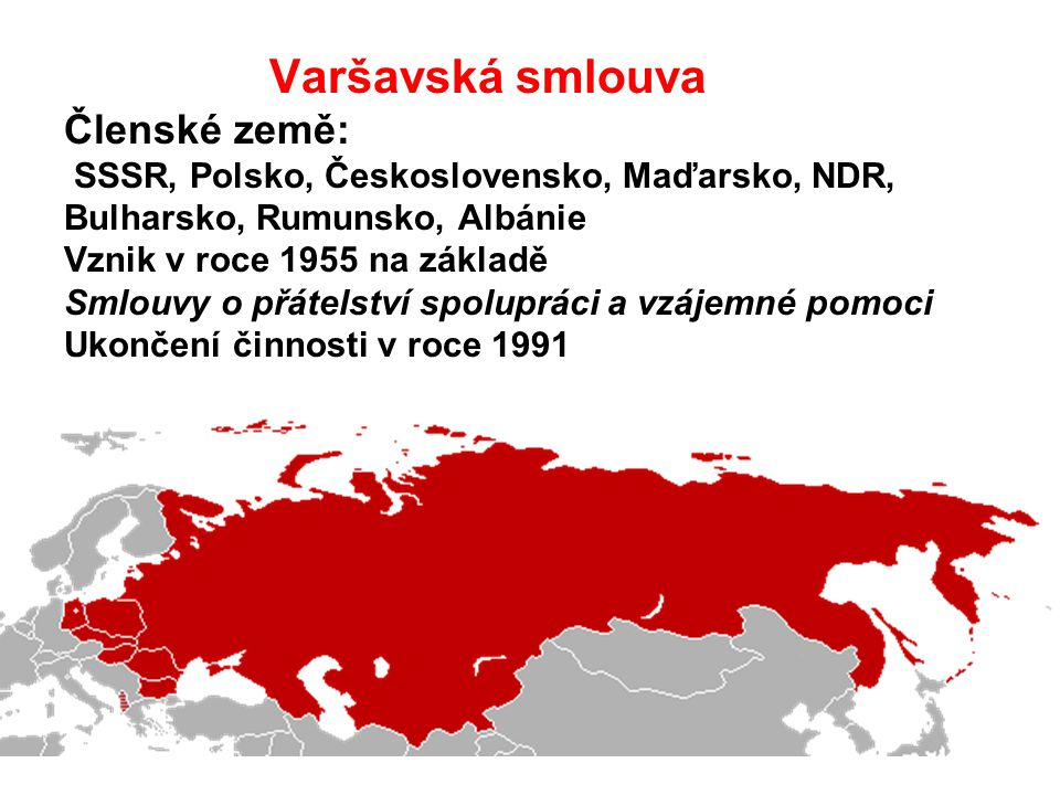Varšavská smlouva Členské země: SSSR, Polsko, Československo, Maďarsko, NDR, Bulharsko, Rumunsko, Albánie Vznik v roce 1955 na základě Smlouvy o přátelství spolupráci a vzájemné pomoci Ukončení činnosti v roce 1991