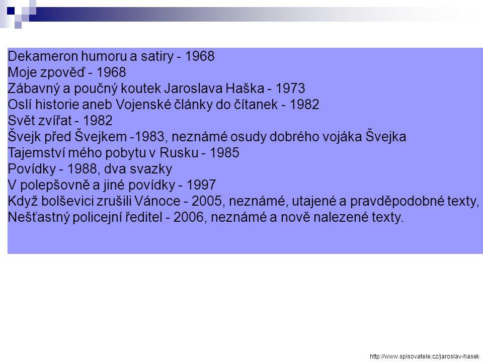 Dekameron humoru a satiry - 1968 Moje zpověď - 1968 Zábavný a poučný koutek Jaroslava Haška - 1973 Oslí historie aneb Vojenské články do čítanek - 1982 Svět zvířat - 1982 Švejk před Švejkem -1983, neznámé osudy dobrého vojáka Švejka Tajemství mého pobytu v Rusku - 1985 Povídky - 1988, dva svazky V polepšovně a jiné povídky - 1997 Když bolševici zrušili Vánoce - 2005, neznámé, utajené a pravděpodobné texty, Nešťastný policejní ředitel - 2006, neznámé a nově nalezené texty.