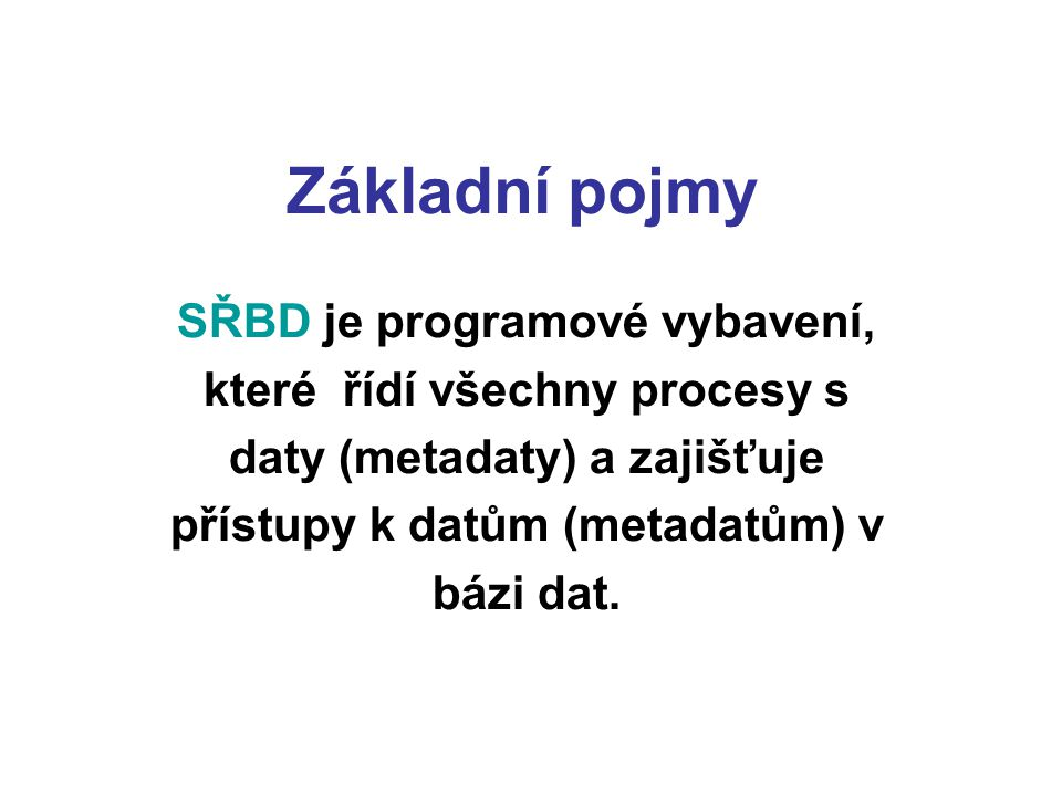 Základní pojmy SŘBD je programové vybavení, které řídí všechny procesy s daty (metadaty) a zajišťuje přístupy k datům (metadatům) v bázi dat.