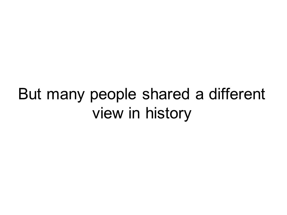 But many people shared a different view in history