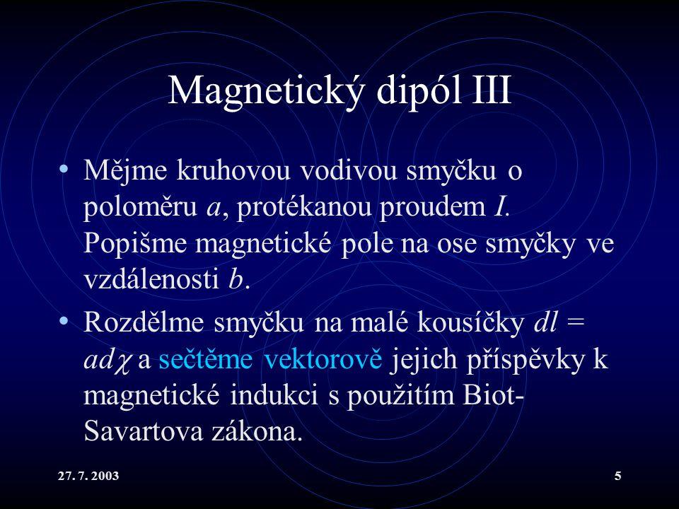 Magnetický dipól III Mějme kruhovou vodivou smyčku o poloměru a, protékanou proudem I. Popišme magnetické pole na ose smyčky ve vzdálenosti b.