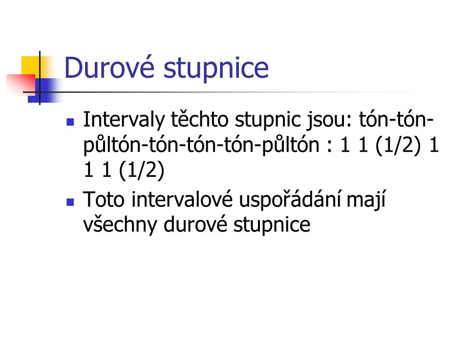 Durové stupnice Intervaly těchto stupnic jsou: tón-tón-půltón-tón-tón-tón-půltón : 1 1 (1/2) 1 1 1 (1/2)
