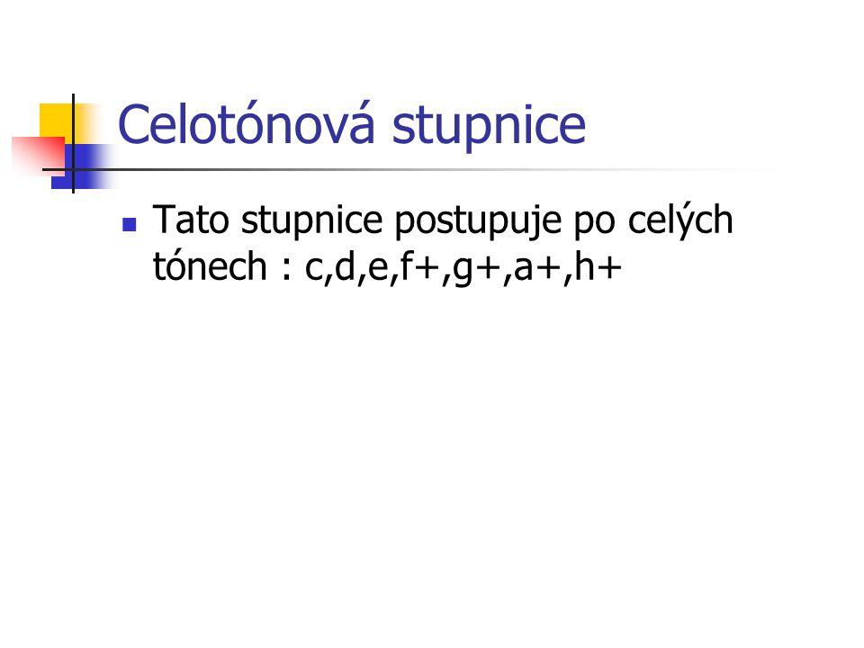 Celotónová stupnice Tato stupnice postupuje po celých tónech : c,d,e,f+,g+,a+,h+