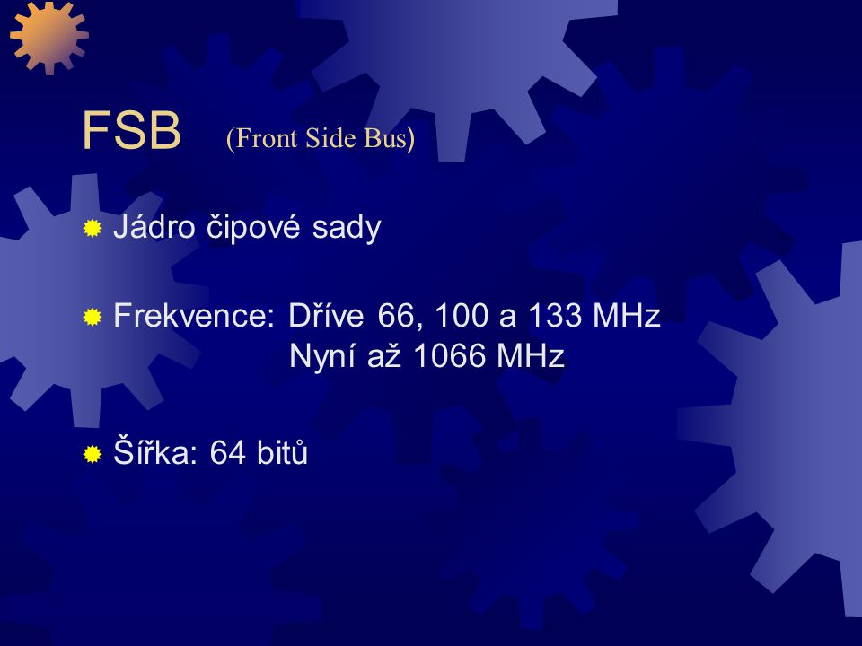 FSB (Front Side Bus) Jádro čipové sady. Frekvence: Dříve 66, 100 a 133 MHz Nyní až 1066 MHz.