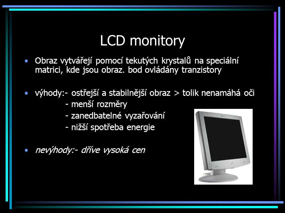 LCD monitory Obraz vytvářejí pomocí tekutých krystalů na speciální matrici, kde jsou obraz. bod ovládány tranzistory.