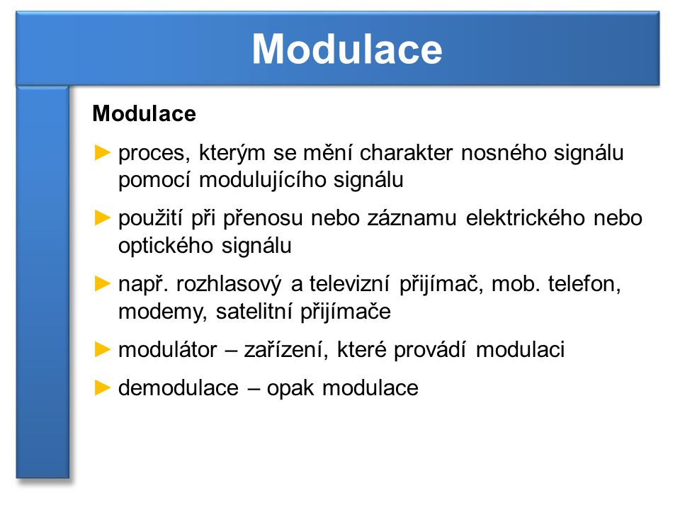 Modulace Modulace. proces, kterým se mění charakter nosného signálu pomocí modulujícího signálu.
