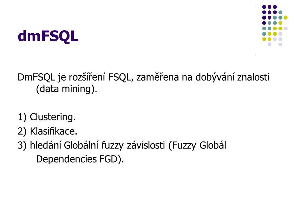 dmFSQL DmFSQL je rozšíření FSQL, zaměřena na dobývání znalosti (data mining). 1) Clustering. 2) Klasifikace.