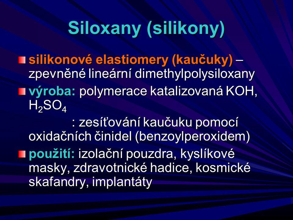 Siloxany (silikony) silikonové elastiomery (kaučuky) – zpevněné lineární dimethylpolysiloxany. výroba: polymerace katalizovaná KOH, H2SO4.