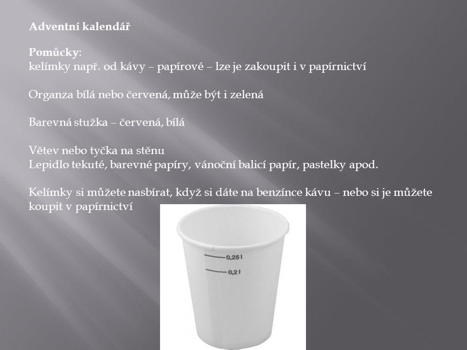 Adventní kalendář Pomůcky: kelímky např. od kávy – papírové – lze je zakoupit i v papírnictví. Organza bílá nebo červená, může být i zelená.