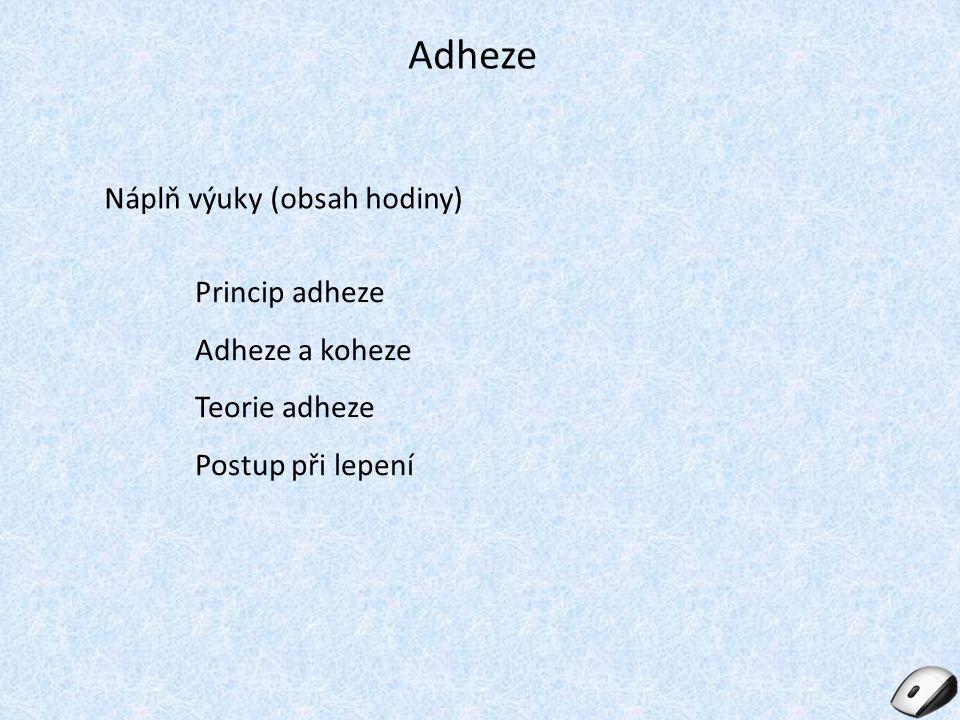 Adheze Náplň výuky (obsah hodiny) Princip adheze Adheze a koheze