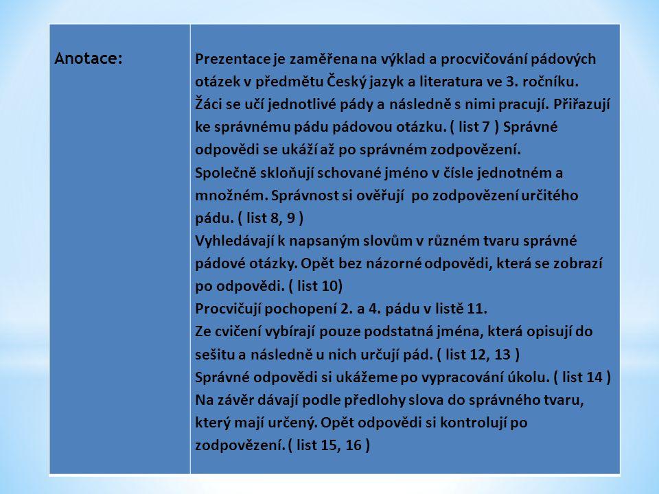 Anotace: Prezentace je zaměřena na výklad a procvičování pádových otázek v předmětu Český jazyk a literatura ve 3. ročníku.