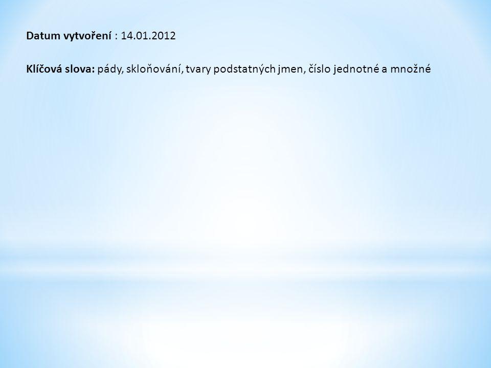 Datum vytvoření : 14.01.2012 Klíčová slova: pády, skloňování, tvary podstatných jmen, číslo jednotné a množné.