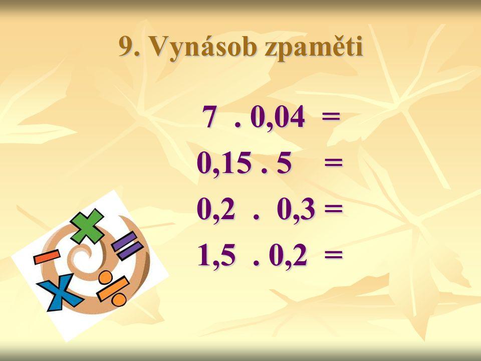 9. Vynásob zpaměti 7 . 0,04 = 0,15 . 5 = 0,2 . 0,3 = 1,5 . 0,2 =