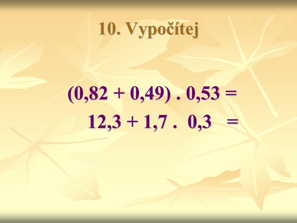 10. Vypočítej (0,82 + 0,49) . 0,53 = 12,3 + 1,7 . 0,3 =