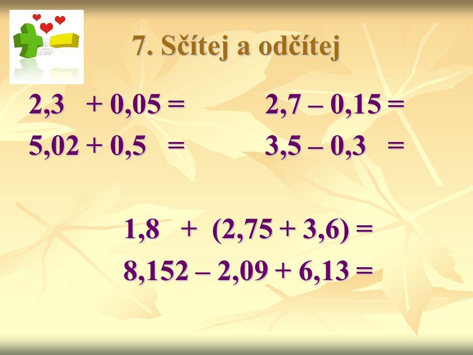 7. Sčítej a odčítej 2,3 + 0,05 = 2,7 – 0,15 = 5,02 + 0,5 = 3,5 – 0,3 = 1,8 + (2,75 + 3,6) =