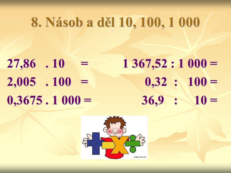 8. Násob a děl 10, 100, 1 000 27,86 . 10 = 1 367,52 : 1 000 = 2,005 . 100 = 0,32 : 100 =