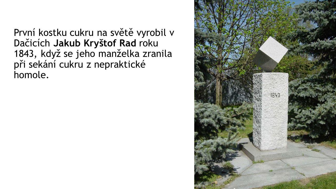První kostku cukru na světě vyrobil v Dačicích Jakub Kryštof Rad roku 1843, když se jeho manželka zranila při sekání cukru z nepraktické homole.
