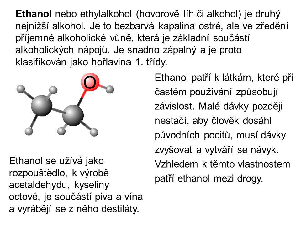 Ethanol nebo ethylalkohol (hovorově líh či alkohol) je druhý nejnižší alkohol. Je to bezbarvá kapalina ostré, ale ve zředění příjemné alkoholické vůně, která je základní součástí alkoholických nápojů. Je snadno zápalný a je proto klasifikován jako hořlavina 1. třídy.