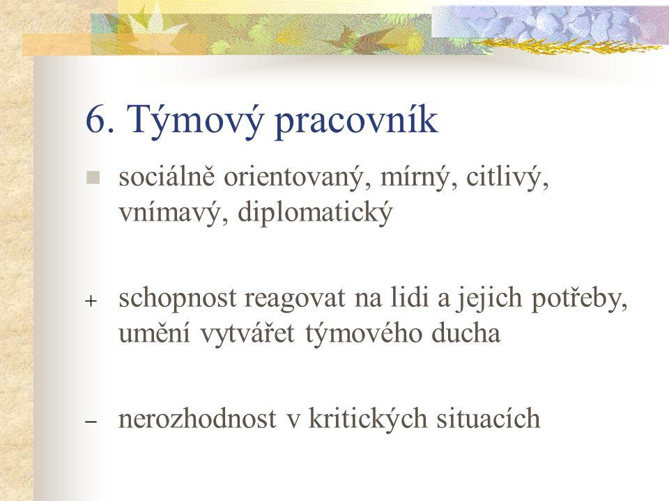 6. Týmový pracovník sociálně orientovaný, mírný, citlivý, vnímavý, diplomatický.