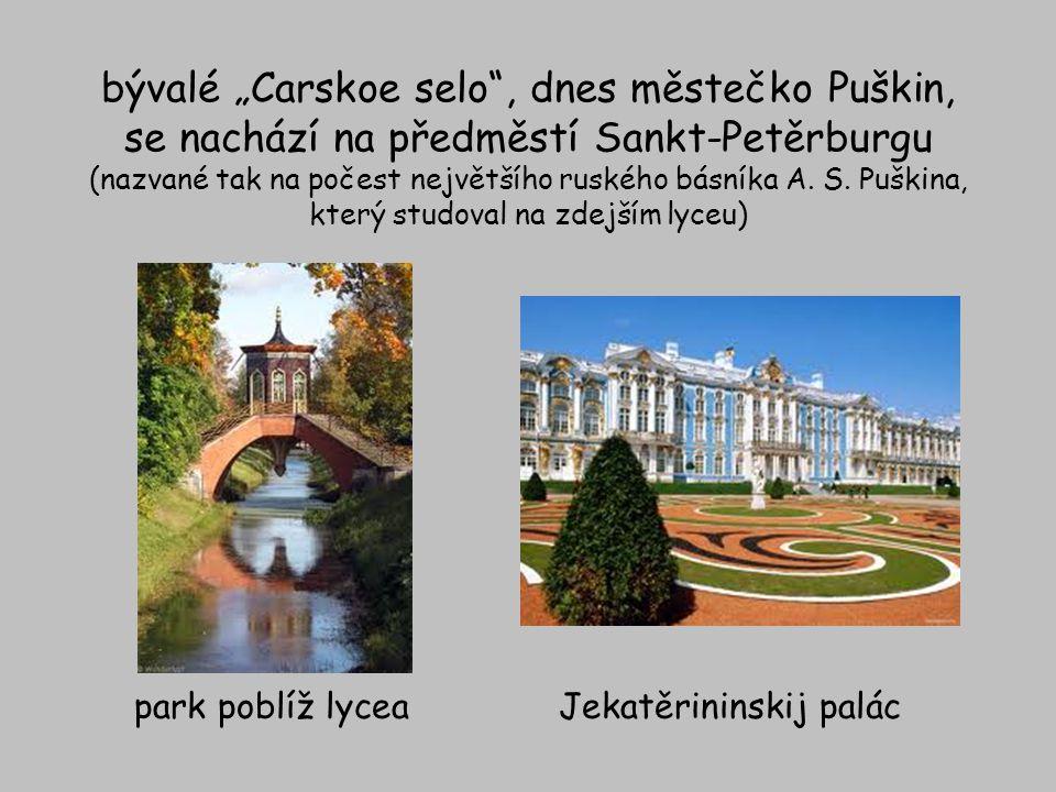"""bývalé """"Carskoe selo , dnes městečko Puškin, se nachází na předměstí Sankt-Petěrburgu (nazvané tak na počest největšího ruského básníka A. S. Puškina, který studoval na zdejším lyceu)"""